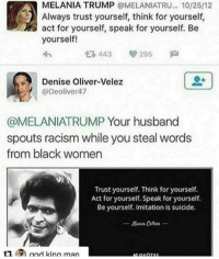 Melania Trump, Memes, and Racism: MELANIA TRUMP OMELANIATRU... 10/25/12  Always trust yourself, think for yourself,  act for yourself, speak for yourself. Be  yourself!  295  Denise Oliver-Velez  @Deoliver47  @MELANIATRUMP Your husband  spouts racism while you steal words  from black women  Trust yourself. Think for yourself.  Act for yourself. Speak for yourself.  Be yourself. Imitation is suicide.  t1 god kina man I guess intellectual theft is all you have when you're without intellect.