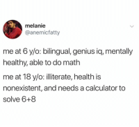 me irl: melanie  @anemicfatty  me at 6 y/o: bilingual, genius iq, mentally  healthy, able to do math  me at 18 y/o: illiterate, health is  nonexistent, and needs a calculator to  solve 6+8 me irl