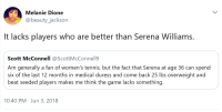 <p>Sometimes There Are Simple Answers. (via /r/BlackPeopleTwitter)</p>: Melanie Dione  @beauty_jackson  It lacks players who are better than Serena Williams.  Scott McConnell @ScottMcConnell9  Am generally a fan of women's tennis, but the fact that Serena at age 36 can spend  six of the last 12 months in medical duress and come back 25 lbs overweight and  beat seeded players makes me think the game lacks something.  10:40 PM Jun 3, 2018 <p>Sometimes There Are Simple Answers. (via /r/BlackPeopleTwitter)</p>