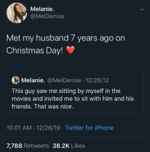 You can meet them at any time!: Melanie.  @MelDenise  Met my husband 7 years ago on  Christmas Day!  Melanie. @MelDenise · 12/26/12  This guy saw me sitting by myself in the  movies and invited me to sit with him and his  friends. That was nice.  10:01 AM · 12/26/19 · Twitter for iPhone  7,788 Retweets 38.2K Likes You can meet them at any time!