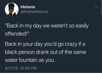 "Crazy, Black, and Water: Melanie  @PoliteMelanie  ""Back in my day we weren't so easily  offended!""  Back in your day you'd go crazy if a  black person drank out of the same  water fountain as you.  8/11/18, 10:45 PM"