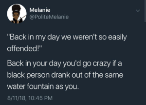 """And a lot of them are still here today by Jtodd666 MORE MEMES: Melanie  @PoliteMelanie  """"Back in my day we weren't so easily  offended!""""  Back in your day you'd go crazy if a  black person drank out of the same  water fountain as you.  8/11/18, 10:45 PM And a lot of them are still here today by Jtodd666 MORE MEMES"""