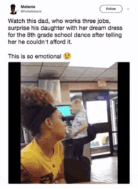 <p>Dad making his little girl&rsquo;s dreams come true despite life being in the way (via /r/BlackPeopleTwitter)</p>: Melanie  Watch this dad, who works three jobs,  surprise his daughter with her dream dress  for the 8th grade school dance after telling  her he couldn't afford it.  This is so emotional <p>Dad making his little girl&rsquo;s dreams come true despite life being in the way (via /r/BlackPeopleTwitter)</p>