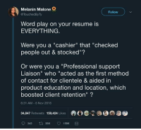 "Resume, Word, and Prestigious: Melanin Malone  @TouchedByTy  Follow  Word play on your resume is  EVERYTHING.  Were you a ""cashier"" that ""checked  people out & stocked""?  Or were you a ""Professional support  Liaison"" who ""acted as the first method  of contact for clientele & aided in  product education and location, which  boosted client retention""?  6:31 AM -6 Nov 2018  34,847 Retweets 159,424 Likes I'm a sanitation engineer at a prestigious educational institution"