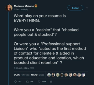 "Dank, Memes, and Target: Melanin Malone  @TouchedByTy  Follow  Word play on your resume is  EVERYTHING.  Were you a ""cashier"" that ""checked  people out & stocked""?  Or were you a ""Professional support  Liaison"" who ""acted as the first method  of contact for clientele & aided in  product education and location, which  boosted client retention""?  6:31 AM -6 Nov 2018  34,847 Retweets 159,424 Likes I'm a sanitation engineer at a prestigious educational institution by radiocomicsescapist MORE MEMES"