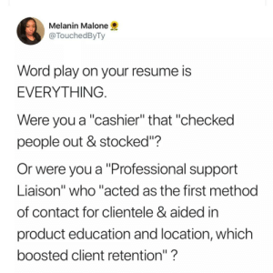"Dank, Memes, and Target: Melanin Malone  @TouchedByTy  Word play on your resume is  EVERYTHING  Were you a ""cashier"" that ""checked  people out & stocked""?  Or were you a ""Professional support  Liaison"" who ""acted as the first method  of contact for clientele & aided in  product education and location, which  boosted client retention""?  1I Level Up by increole MORE MEMES"