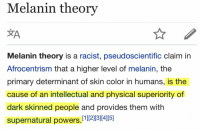 "Gif, Huh, and Retarded: Melanin theorv  Melanin theory is a racist, pseudoscientific claim in  Afrocentrism that a higher level of melanin, the  primary determinant of skin color in humans, is the  cause of an intellectual and physical superiority of  dark skinned people and provides them with  supernatural powers. [1 121345 <p><a href=""https://kathryntheshippertrash.tumblr.com/post/168644215192/cisnowflake-nunyabizni-commandercoldcuts"" class=""tumblr_blog"">kathryntheshippertrash</a>:</p>  <blockquote><p><a href=""http://cisnowflake.tumblr.com/post/168643601326/nunyabizni-commandercoldcuts-memeseverdie"" class=""tumblr_blog"">cisnowflake</a>:</p><blockquote> <p><a href=""https://nunyabizni.tumblr.com/post/165056833302/commandercoldcuts-memeseverdie-huh-from-what"" class=""tumblr_blog"">nunyabizni</a>:</p> <blockquote> <p><a href=""https://commandercoldcuts.tumblr.com/post/165056651100/memeseverdie-huh-from-what-i-heard-from"" class=""tumblr_blog"">commandercoldcuts</a>:</p> <blockquote> <p><a href=""https://memeseverdie.tumblr.com/post/165056558548"" class=""tumblr_blog"">memeseverdie</a>:</p> <blockquote><figure class=""tmblr-full"" data-orig-width=""255"" data-orig-height=""184"" data-tumblr-attribution=""yourreactiongifs:jjKfzzzhxu5DrcjAf25xLg:ZMseho28jcrvV"" data-orig-src=""https://78.media.tumblr.com/63ca7b2e0fc36c5430be5163d4ad9729/tumblr_o9f9pyToBD1tq4of6o1_400.gif""><img src=""https://78.media.tumblr.com/63ca7b2e0fc36c5430be5163d4ad9729/tumblr_inline_ouy1q6d8ix1t5mpde_540.gif"" data-orig-width=""255"" data-orig-height=""184"" data-orig-src=""https://78.media.tumblr.com/63ca7b2e0fc36c5430be5163d4ad9729/tumblr_o9f9pyToBD1tq4of6o1_400.gif""/></figure></blockquote> <p>Huh, from what I heard from WhiteNats, they think the opposite is true.</p> </blockquote> <p>It's a form of horseshoe theory there.  Both theories are retarded as are any of the people that believe them.</p> </blockquote>  <p>I don't think white supremacists litteraly think the lack of melanin in their skin makes them super human but yeah, they're essentially two sides of the same shitty coin.</p> </blockquote> <h2><b><i>I have pOWERS???</i></b></h2></blockquote>"