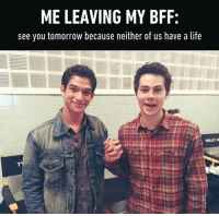 Memes, 🤖, and Bff: MELEAVING MY BFF:  see you tomorrow because neither of us have a life  SHELLEY HE this is us. Follow @9gag @9gagmobile 9gag friendship bff tylerposey dylanobrien stiles