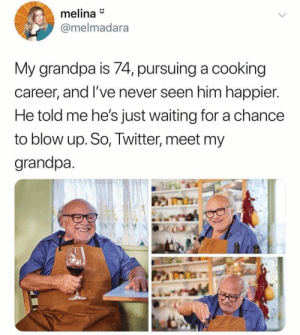 I wish this was my grandpa: melina  @melmadara  My grandpa is 74, pursuing a cooking  career, and I've never seen him happier.  He told me he's just waiting for a chance  to blow up. So, Twitter, meet my  grandpa I wish this was my grandpa