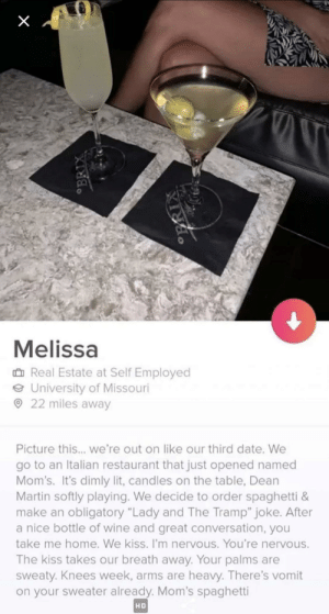 """I hope this isn't already posted here: Melissa  û Real Estate at Self Employed  O University of Missouri  O 22 miles away  Picture this... we're out on like our third date. We  go to an Italian restaurant that just opened named  Mom's. It's dimly lit, candles on the table, Dean  Martin softly playing. We decide to order spaghetti &  make an obligatory """"Lady and The Tramp"""" joke. After  a nice bottle of wine and great conversation, you  take me home. We kiss. I'm nervous. You're nervous.  The kiss takes our breath away. Your palms are  sweaty. Knees week, arms are heavy. There's vomit  on your sweater already. Mom's spaghetti  HD  OBRIX I hope this isn't already posted here"""