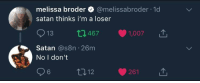 Satan, You, and For: melissa broder @melissabroder-1 d  satan thinks i'm a loser  913 t1467 1,007  Satan @s8n 26m  No I don't  6  012  261 satan is always there for you