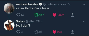 Satan, You, and For: melissa broder @melissabroder-1 d  satan thinks i'm a loser  913 t1467 1,007  Satan @s8n 26m  No I don't  6  012 satan is always there for you