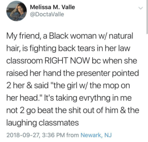 "I don't even know what to say by GoldenKushGod MORE MEMES: Melissa M. Valle  @DoctaValle  My friend, a Black woman w/ natural  hair, is fighting back tears in her law  classroom RIGHT NOW bc when she  raised her hand the presenter pointed  2 her & said ""the girl w/ the mop on  her head."" It's taking evrythng in me  not 2 go beat the shit out of him & the  laughing classmates  2018-09-27, 3:36 PM from Newark, NJ I don't even know what to say by GoldenKushGod MORE MEMES"