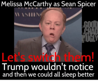 Melissa McCarthy as Sean Spicer  W ASIIINi  Trump wouldn't notice  and then we could all sleep better Melissa McCarthy as Sean Spicer is how to ACTUALLY make America great again. ~ Chad