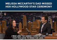 """<p><a href=""""https://www.youtube.com/watch?v=ruh882ZPUY0&amp;index=2&amp;list=UU8-Th83bH_thdKZDJCrn88g"""" target=""""_blank"""">Melissa McCarthy's dad had a pretty good excuse for missing her Hollywood Walk of Fame ceremony&hellip;</a></p><p>[ <a href=""""http://www.nbc.com/the-tonight-show/segments/131411"""" target=""""_blank"""">Part 2</a> ]</p>: MELISSA MCCARTHY'S DAD MISSED  HER HOLLYWOOD STAR CEREMONY   #FALLONTONIGHT  I WAS LIKE, """"GO AHEAD, I KIND OF LOVE  THAT YOU HAVE TO WEED THE LAKE <p><a href=""""https://www.youtube.com/watch?v=ruh882ZPUY0&amp;index=2&amp;list=UU8-Th83bH_thdKZDJCrn88g"""" target=""""_blank"""">Melissa McCarthy's dad had a pretty good excuse for missing her Hollywood Walk of Fame ceremony&hellip;</a></p><p>[ <a href=""""http://www.nbc.com/the-tonight-show/segments/131411"""" target=""""_blank"""">Part 2</a> ]</p>"""