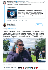 "Hello, Police, and Samuel L. Jackson: Melissa McEwan. @Shakestweetz-Sep 18  In the first Captain Marvel trailer, Samuel L. Jackson's character has 67 words.  Brie Larson's character, i.e. Captain Marvel, has 33.  Come on, Marvel.  Marvel Studios' Captain Marvel - Official Trailer  Higher. Further. Faster. Watch the trailer for Marvel  Studios, Captain Marvel, in theaters March 8, 2019.  Subscribe to Marvel: http://bit.ly/WeO3YJ More in...  VEL  ICIAL TRA  youtube.com  Blue Marvel  @ThaLastProdigy  Follow  Replying to @Shakestweetz  Hello police!? Yes I would like to report that  Samuel L Jackson has to many words in the  the new Captain Marvel trailer...Yes I'l hold.""  6:59 AM-19 Sep 2018  1,254 Retweets 5,487 Likes  わ This takes the gold medal in the Desperately Searching for Something to Be Offended By Olympics"