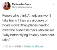 "A Ten: Melissa McEwen  @melissamcewen  People who think Americans won't  take trains if they are a couple of  hours slower than planes need to  meet the Midwesterners who are like  ""why bother flying it's only a ten hour  drive""  11:30 AM 2/9/19 Twitter for iPhone"