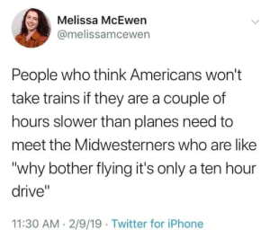 "caucasianscriptures: Meet the Midwesterners: Melissa McEwen  @melissamcewen  People who think Americans won't  take trains if they are a couple of  hours slower than planes need to  meet the Midwesterners who are like  ""why bother flying it's only a ten hour  drive""  11:30 AM. 2/9/19 Twitter for iPhone caucasianscriptures: Meet the Midwesterners"