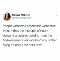 "This is why my dad used to to drive us from Oklahoma to NY all the time. - link in bio vote for kale salad for best meme account: Melissa McEwen  @melissamcewern  People who think Americans won't take  trains if they are a couple of hours  slower than planes need to meet the  Midwesterners who are like ""why bother  flying it's only a ten hour drive"" This is why my dad used to to drive us from Oklahoma to NY all the time. - link in bio vote for kale salad for best meme account"