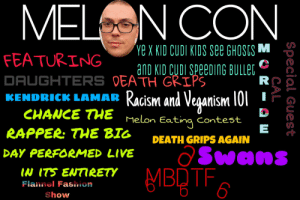 So who's coming?: MELN CON  Ye X kID cuDI KIDS See GHOSES M  FEATURING  anD KID CUDI SPEEDING BULLET  DAUGHTERS DEATH GRIPS  KENDRICK LAMAR Racism and Veganism 101  CHANCE THE  Melon Eating  contest  RAPPER: THE BIG  DEATH GRIPS AGAIN  ƏSwans  MBQTF6  DAY PERFORMED LIVE  IN ITS ENTIRETY  Flannel Fashion  Show  Special Guest  CAL  R I So who's coming?