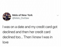 Love, Memes, and New York: Melo of New York  @Melo Owtlaw  I was on a date and my credit card got  declined and then her credit card  declined too... Then I knew I was in  love 🤣Legendary