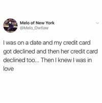 At this moment he knew.. 😂❤️ WSHH: Melo of New York  @Melo_Owtlaw  I was on a date and my credit card  got declined and then her credit card  declined too... Then I knew I was in  love At this moment he knew.. 😂❤️ WSHH