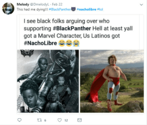 Latinos, Black, and Marvel: Melody @DmelodyL Feb 22  This had me dying!! #BlackPanther  #nacholibre #101  I see black folks arguing over who  supporting #BlackPanther Hell at least yall  got a Marvel Character, Us Latinos got Dont you want a little taste of the glory? See what it tastes like?