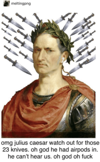 God, Omg, and Watch Out: meltingpng  omg julius caesar watch out for those  23 knives. oh god he had airpods in.  he can't hear us. oh god oh fuck Yeet