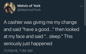 """Dank, Memes, and Target: Melvin of York  @Melvinof York  A cashier was giving me my change  and said """"have a good..."""" then looked  at my face and said """"...sleep."""" This  seriously just happened  21/09/18, 7:46 AM Have a good by Potato_Tg MORE MEMES"""