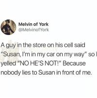 """Af, Memes, and On My Way: Melvin of York  @Melvinof York  A guy in the store on his cell said  Susan, I'm in my car on my way"""" so  yelled """"NO HE'S NOT!"""" Because  nobody lies to Susan in front of me 😂Savage AF"""