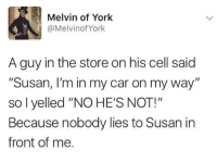 "Snitch, On My Way, and Car: Melvin of York  @MelvinofYork  A guy in the store on his cell said  ""Susan, I'm in my car on my way""  so l yelled ""NO HE'S NOT!""  Because nobody lies to Susan in  front of me Melvin The Snitch"