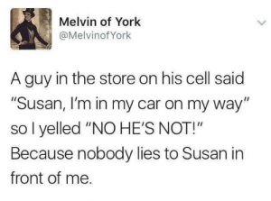 "On My Way, Car, and Cell: Melvin of York  @MelvinofYork  A guy in the store on his cell said  ""Susan, I'm in my car on my way""  so l yelled ""NO HE'S NOT!""  Because nobody lies to Susan in  front of me"