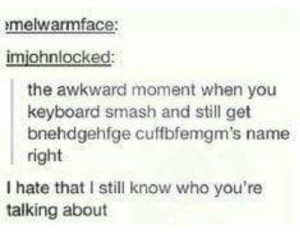 Smashing, Awkward, and Keyboard: melwarmface:  imiohnlocked:  the awkward moment when you  keyboard smash and still get  bnehdgehfge cuffbfemgm's name  right  I hate that I still know who you're  talking about barnabus wizardconch