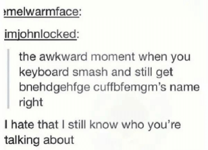 Smashing, Awkward, and Keyboard: melwarmface:  imjohnlocked:  the awkward moment when you  keyboard smash and still get  bnehdgehfge cuffbfemgm's name  right  I hate that I still know who you're  talking about I hate that I know it to...