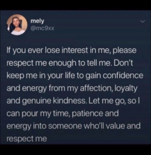 Confidence, Energy, and Life: mely  @mc9xx  If you ever lose interest in me, please  respect me enough to tell me. Don't  keep me in your life to gain confidence  and energy from my affection, loyalty  and genuine kindness. Let me go, so I  can pour my time, patience and  energy into someone who'll value and  respect me