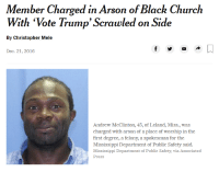 "Church, Black, and Mississippi: Member Charged in Arson of Black Church  With""Vote Trump, Scrawled on Side  By Christopher Mele  Dec. 21, 2016  Andrew McClinton, 45, of Leland, Miss., was  charged with arson of a place of worship in the  first degree, a felony, a spokesman for the  Mississippi Department of Public Safety said.  Mississippi Department of Publie Safety, via Associated  Press"