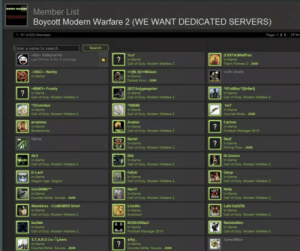 Call of Duty Modern Warfare 2, Counter Strike, and Dr. Gonzo: Member List  Boycott Modern Warfare 2 (WE WANT DEDICATED SERVERS)  1-51 of 833 Members  Page 1 2 317>  Enter a name to search  Search  -DiG- Valkyrie743  Last Online: 8 hrs, 0 mins ago  o.0  in-Game  Call of Outy Modern Wartare2  (CEKTA)MaDFun  In-Game  Team Fortress 2 - Joitn  -UGC-Harley  In-Game  <<BLSp>Minion  In-Game  Darkest Hour- Join  -MNKY-Frosty  In-Game  Call of Duty Modern Warfare 2  IB3TAs]gangster  In-Game  OToMbs 2[lvNet]  In-Game  Call of Duty Modern  Warfere 2  Call of Duty Modern Warfare 2  2Vomitus  6MiMI  Call of Outy Modern Warfare 2  Avaion  miT  In-Game  Counter-Strke- Join  Call of Duty Modern Warfare 2  arramus  In-Game  Borderlands  Carlow  In-Game  Football Manager 2010  Call of Duty Modern Warfare 2  DaFox  A Dariel  RA in-Game  DazE  Killing Floor Join  Call of Duty Modern Warfare2  Dili  Call of Duty: Modern Warfare 2  Fafnir  Call of Duty Modern Warfare 2  HarrY  Call of Duty: Modern Warfare 2  LincOln  Audiosurf  des  In-Game  Call of Duty Modern Warfare 2  Dr.Gonzo  In-Game  Call of Duty: Modern Warfare 2  EILant  In-Game  Gimp  In-Game  Call of Duty Modern Warfare 2  Dragon Age: Origins  Gre SHNIKA  Counter-Strike: Source Join  Hawtiesz Cod6:MW2 time!  Call of Duty: Modern Warfare 2  lucifah  Call of Duty Modern Warfare 2  S.T.A.R.S booLéon:  Counter-Strike Source Join  EFY Helly  LAD  Call of Duty Modern Warfare2  Lahr3nIGER  Call of Duty: Modern Warfare 2  In-Game  RamboKlev  In-Game  ND Footbaill Manager 2010  Call of Duty: Modern Warfare 2  sl1p  SpeedMeu  Counter Strike: Source Join No Male Viera? DNC isn't a healer? SE I'm done. You've fucked me over for the last time.