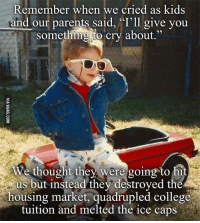 """Dank, 🤖, and Ice: member when we cried as kids  and our parents said, """"I'll give you  something to cry about  We thought they were going to hit  us but instead they destroyed t  housing market, quadrupled college  tuition and melted the ice caps 90s kids be like. 9GAG Mobile App: www.9gag.com/mobile?ref=9fbp  http://9gag.com/gag/aAP1Z8g?ref=fbp"""