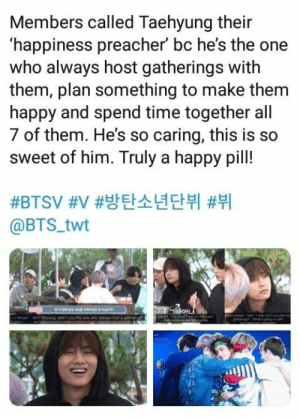 Happy, Time, and Bts: Members called Taehyung their  happiness preacher' bc he's the one  who always host gatherings with  them, plan something to make them  happy and spend time together all  7 of them. He's so caring, this is so  sweet of him. Truly a happy pil!  #3BTSV #V #방탄소년단뷔 #뷔  @BTS_twt  Pan  n ng sntyou the one who sways hosr a cmeeg  know
