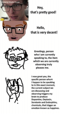 Pretty Good: Meme by Marko Divjak  Hey,  that's pretty good!  Hello,  that is very decent!  Greetings, person  who I am currently  speaking to, the item  which we are currently  observing truly  pleases me.  I now greet you, the  specific person whom  I happen to be speaking  to in this exact moment,  the current subject we  are discussing and  observing triggers  my  brain to produce  Dopamine, oxytocin,  Serotonin and Endorphins,  chemicals, that trigger an  emotion known as happines.