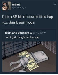 <p>Trap (via /r/BlackPeopleTwitter)</p>: meme  @carterjagz  If it's a $8 bill of course it's a trap  you dumb ass nigga  Truth and Conspiracy @TheCWW  don't get caught in the trap <p>Trap (via /r/BlackPeopleTwitter)</p>