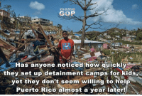 Meme, Help, and Image: meme  COP  Has anyone noticed how quickly  they set up detainment camps for kids  yet they don't seem willing to help  Púerto Rico almost a vear later! Image from Meme GOP