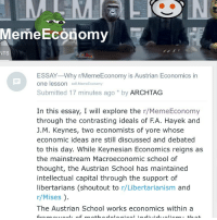I'm still gathering data for my calculations on government expenditures; however, enjoy this small essay I wrote on the r-MemeEconomy Subreddit! The link is on my site's latest post, link in Bio!! I analyze the Meme Economy through an Austrian approach, and conclude it to be a prime example of Hayekian Austrian Econ. Reddit website meme memes libertarian classicalliberal liberal conservative democrat republican politics economics memeeconomy republic president election democracy philosophy austrianeconomics hayek mises stocks finance bonds: Meme Economy  NTS  ESSAY-Why r/MemeEconomy is Austrian Economics in  one lesson  self Meme Economy  Submitted 17 minutes ago by ARCHTAG  In this essay, I will explore the r MemeEconomy  through the contrasting ideals of FA. Hayek and  J. M. Keynes, two economists of yore whose  economic ideas are still discussed and debated  to this day. While Keynesian Economics reigns as  the mainstream Macroeconomic school of  thought, the Austrian School has maintained  intellectual capital through the support of  libertarians (shoutout to r/Libertarianism and  r Mises  The Austrian School works economics within a I'm still gathering data for my calculations on government expenditures; however, enjoy this small essay I wrote on the r-MemeEconomy Subreddit! The link is on my site's latest post, link in Bio!! I analyze the Meme Economy through an Austrian approach, and conclude it to be a prime example of Hayekian Austrian Econ. Reddit website meme memes libertarian classicalliberal liberal conservative democrat republican politics economics memeeconomy republic president election democracy philosophy austrianeconomics hayek mises stocks finance bonds