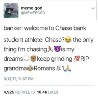 Why is this so accurate 💀💀💀: meme god  (a MEMES GOD  banker: welcome to Chase bank  student athlete: Chase?  the only  thing i'm chasing is my  dreams  u keep grinding  100  grandma Romans 8:1  3/12/17, 11:37 PM  4,925  RETWEETS  10.4K  LIKES Why is this so accurate 💀💀💀