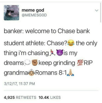 Deadass 😂: meme god  (a MEMESGOD  banker: welcome to Chase bank  student athlete: Chase?  the only  thing i'm chasing sis my  dreams  keep grinding T20RIP  grandma Romans 8:1  3/12/17, 11:37 PM  4.925  RETWEETS 10.4K  LIKES Deadass 😂