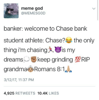 Boy🙇🏽 I GOT TALENT😂✊🏽 y'all sleep😴😴 We goon 2 state 💯😈🏃🏽: meme god  banker: welcome to Chase bank  student athlete: Chase?  the only  thing im chasing x, Lis my  dreams  u keep grinding  O DID  grandma Romans 8:1  3/12/17, 11:37 PM  4.925  RETWEETS 10.4K  LIKES Boy🙇🏽 I GOT TALENT😂✊🏽 y'all sleep😴😴 We goon 2 state 💯😈🏃🏽