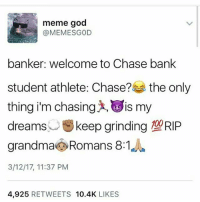 """They're also the same people that post photos of Bentley's and caption it """"me in 5 years"""" when their GPA is barely passing: meme god  banker: welcome to Chase bank  student athlete: Chase?  the only  thing i'm chasin  is my  dreams  t keep grinding  10URIP  grandma Romans 8:1  3/12/17, 11:37 PM  4,925  RETWEETS 10.4K  LIKES They're also the same people that post photos of Bentley's and caption it """"me in 5 years"""" when their GPA is barely passing"""