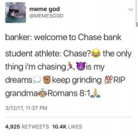 Especially football players: meme god  @MEME SGOD  banker: welcome to Chase bank  student athlete: Chase?  the only  thing im chasing LOIS my  dreams  keep grinding RIP  grandma Romans 8:1  3/12/17, 11:37 PM  4,925  RETWEETS  10.4K  LIKES Especially football players
