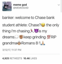 I'm at sxsw lol I ain't shit: meme god  @MEMESGOD  banker: welcome to Chase bank  student athlete Chase?  the only  thing i'm chasing IS my  dreams  keep grinding 190RIP  grandma Romans 8:1  3/12/17, 11:37 PM  4,925  RETWEETS 10.4K  LIKES I'm at sxsw lol I ain't shit