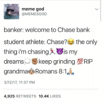 God, Grandma, and Meme: meme god  @MEMESGOD  banker: welcome to Chase bank  student athlete: Chase?  the only  thing i'm chasing is my  dreams  keep grinding 10 RIP  grandma Romans 8:1  3/12/17, 11:37 PM  4.925  RETWEETS 10.4K  LIKES when he has student athlete in his bio you know he's serious business 🙌🏻😩